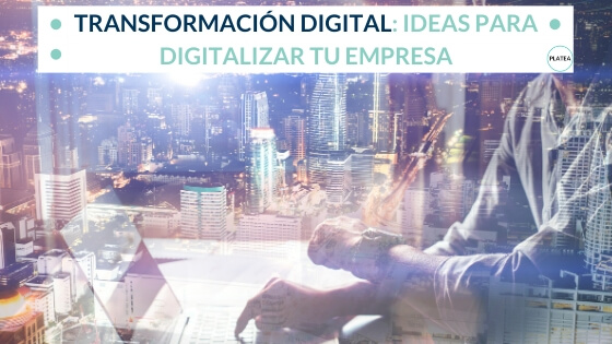 Transformación digital: ideas para digitalizar tu empresa